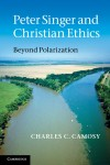 Peter Singer and Christian Ethics by Charles C. Camosy