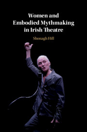 Women and Embodied Mythmaking in Irish Theatre by Shonagh Hill