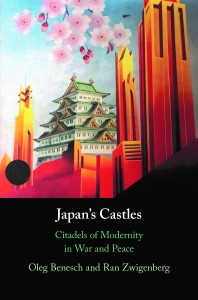 Japan's Castles: Citadels of Modernity in War and Peace by Oleg Benesch and Ran Zwigenberg
