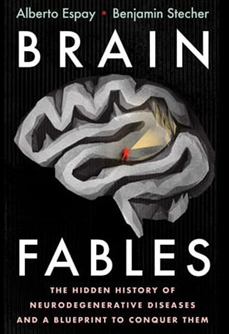 Brain Fables The Hidden History of Neurodegenerative Diseases and a Blueprint to Conquer Them by Alberto Espay and Benjamin Steche.