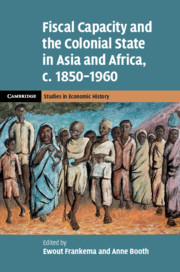 Fiscal Capacity and the Colonial State in Asia and Africa, c.1850–1960 by Ewout Frankema and Anne Booth