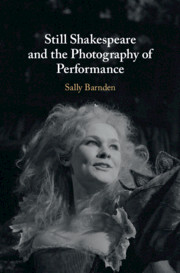 Still Shakespeare and the Photography ofPerformance by Sally Barnden