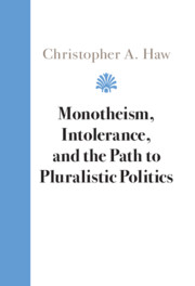 Monotheism, Intolerance, and the Path to Pluralistic Politics by Christopher A. Haw